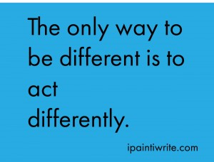 The only way to be different is to act differently.