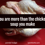 You are more than the chicken soup you make